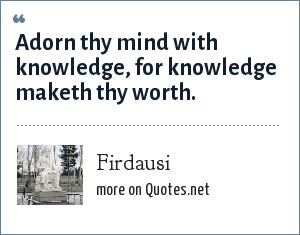 Firdausi: Adorn thy mind with knowledge, for knowledge maketh thy worth.