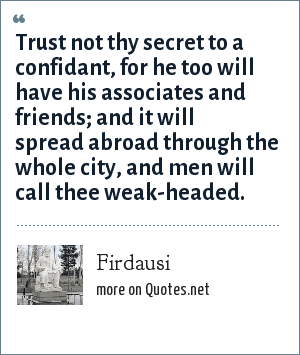 Firdausi: Trust not thy secret to a confidant, for he too will have his associates and friends; and it will spread abroad through the whole city, and men will call thee weak-headed.