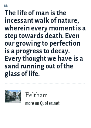 Feltham: The life of man is the incessant walk of nature, wherein every moment is a step towards death. Even our growing to perfection is a progress to decay. Every thought we have is a sand running out of the glass of life.
