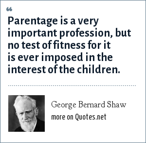 George Bernard Shaw: Parentage is a very important profession, but no test of fitness for it is ever imposed in the interest of the children.