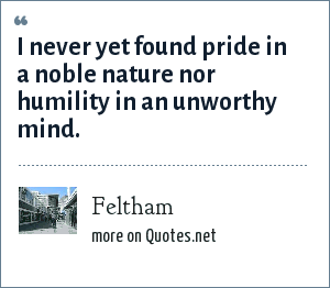 Feltham: I never yet found pride in a noble nature nor humility in an unworthy mind.