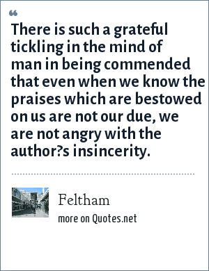 Feltham: There is such a grateful tickling in the mind of man in being commended that even when we know the praises which are bestowed on us are not our due, we are not angry with the author?s insincerity.