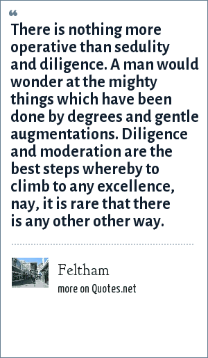 Feltham: There is nothing more operative than sedulity and diligence. A man would wonder at the mighty things which have been done by degrees and gentle augmentations. Diligence and moderation are the best steps whereby to climb to any excellence, nay, it is rare that there is any other other way.