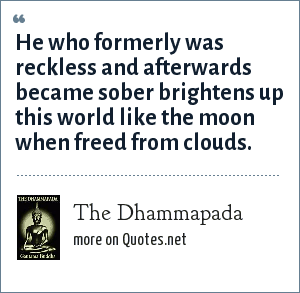 The Dhammapada: He who formerly was reckless and afterwards became sober brightens up this world like the moon when freed from clouds.