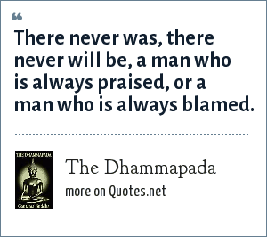 The Dhammapada: There never was, there never will be, a man who is always praised, or a man who is always blamed.