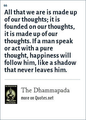 The Dhammapada: All that we are is made up of our thoughts; it is founded on our thoughts, it is made up of our thoughts. If a man speak or act with a pure thought, happiness will follow him, like a shadow that never leaves him.