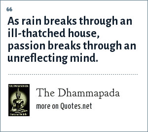 The Dhammapada: As rain breaks through an ill-thatched house, passion breaks through an unreflecting mind.