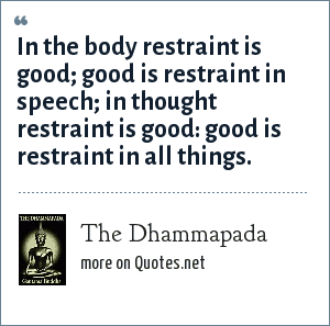 The Dhammapada: In the body restraint is good; good is restraint in speech; in thought restraint is good: good is restraint in all things.