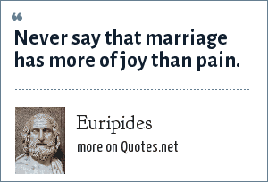 Euripides: Never say that marriage has more of joy than pain.