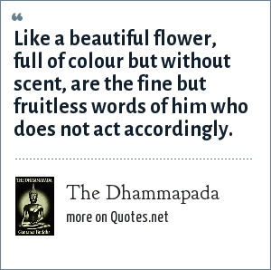 The Dhammapada: Like a beautiful flower, full of colour but without scent, are the fine but fruitless words of him who does not act accordingly.