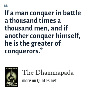 The Dhammapada: If a man conquer in battle a thousand times a thousand men, and if another conquer himself, he is the greater of conquerors.*