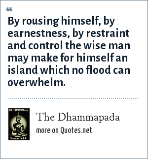 The Dhammapada: By rousing himself, by earnestness, by restraint and control the wise man may make for himself an island which no flood can overwhelm.