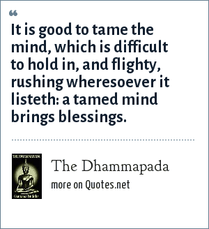 The Dhammapada: It is good to tame the mind, which is difficult to hold in, and flighty, rushing wheresoever it listeth: a tamed mind brings blessings.