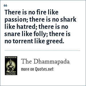The Dhammapada: There is no fire like passion; there is no shark like hatred; there is no snare like folly; there is no torrent like greed.