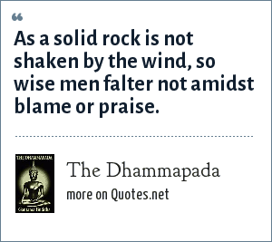 The Dhammapada: As a solid rock is not shaken by the wind, so wise men falter not amidst blame or praise.