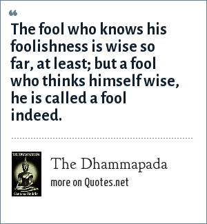 The Dhammapada: The fool who knows his foolishness is wise so far, at least; but a fool who thinks himself wise, he is called a fool indeed.