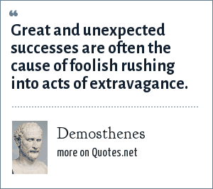 Demosthenes: Great and unexpected successes are often the cause of foolish rushing into acts of extravagance.