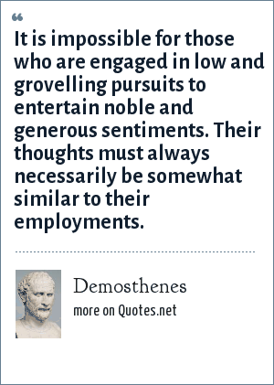 Demosthenes: It is impossible for those who are engaged in low and grovelling pursuits to entertain noble and generous sentiments. Their thoughts must always necessarily be somewhat similar to their employments.