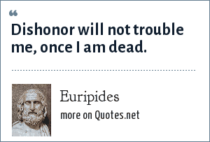 Euripides: Dishonor will not trouble me, once I am dead.
