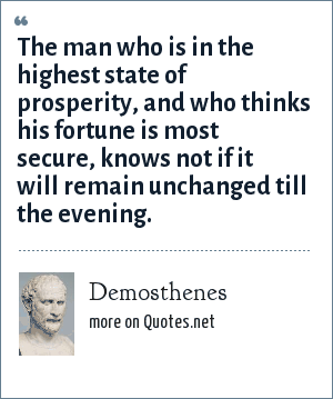 Demosthenes: The man who is in the highest state of prosperity, and who thinks his fortune is most secure, knows not if it will remain unchanged till the evening.