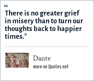 Dante: There is no greater grief in misery than to turn our thoughts back to happier times.*