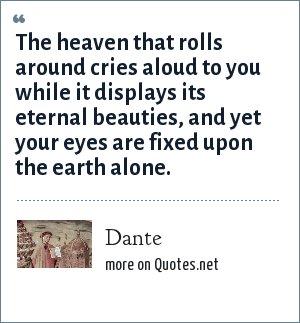 Dante: The heaven that rolls around cries aloud to you while it displays its eternal beauties, and yet your eyes are fixed upon the earth alone.