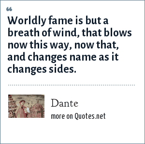 Dante: Worldly fame is but a breath of wind, that blows now this way, now that, and changes name as it changes sides.