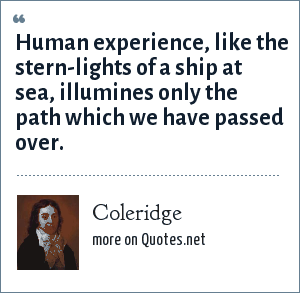 Coleridge: Human experience, like the stern-lights of a ship at sea, illumines only the path which we have passed over.
