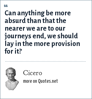 Cicero: Can anything be more absurd than that the nearer we are to our journey?s end, we should lay in the more provision for it?