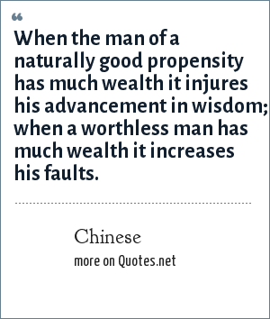 Chinese: When the man of a naturally good propensity has much wealth it injures his advancement in wisdom; when a worthless man has much wealth it increases his faults.