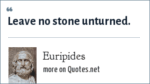 Euripides: Leave no stone unturned.