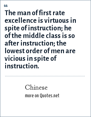 Chinese: The man of first rate excellence is virtuous in spite of instruction; he of the middle class is so after instruction; the lowest order of men are vicious in spite of instruction.