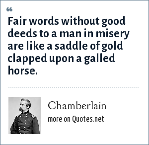 Chamberlain: Fair words without good deeds to a man in misery are like a saddle of gold clapped upon a galled horse.