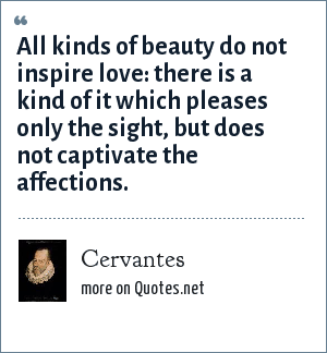 Cervantes: All kinds of beauty do not inspire love: there is a kind of it which pleases only the sight, but does not captivate the affections.