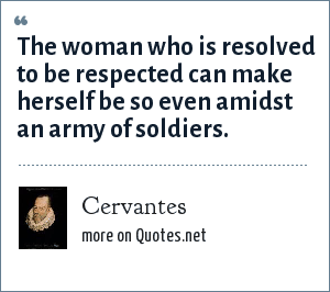 Cervantes: The woman who is resolved to be respected can make herself be so even amidst an army of soldiers.