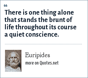 Euripides: There is one thing alone that stands the brunt of life throughout its course a quiet conscience.