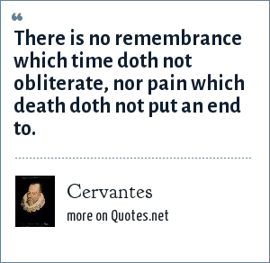 Cervantes: There is no remembrance which time doth not obliterate, nor pain which death doth not put an end to.