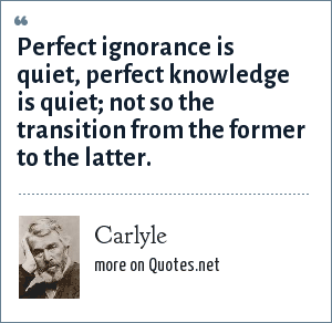 Carlyle: Perfect ignorance is quiet, perfect knowledge is quiet; not so the transition from the former to the latter.