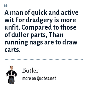 Butler: A man of quick and active wit For drudgery is more unfit, Compared to those of duller parts, Than running nags are to draw carts.