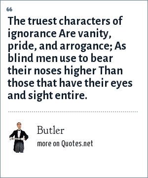 Butler: The truest characters of ignorance Are vanity, pride, and arrogance; As blind men use to bear their noses higher Than those that have their eyes and sight entire.