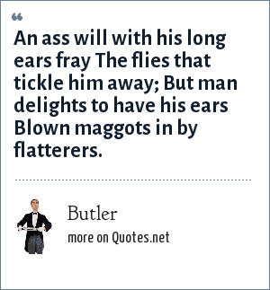 Butler: An ass will with his long ears fray The flies that tickle him away; But man delights to have his ears Blown maggots in by flatterers.