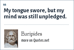 Euripides: My tongue swore, but my mind was still unpledged.