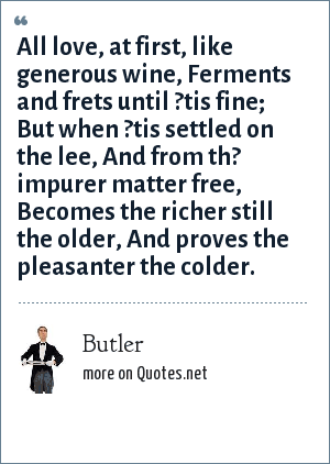 Butler: All love, at first, like generous wine, Ferments and frets until ?tis fine; But when ?tis settled on the lee, And from th? impurer matter free, Becomes the richer still the older, And proves the pleasanter the colder.