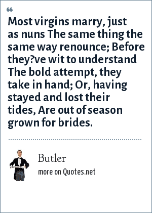 Butler: Most virgins marry, just as nuns The same thing the same way renounce; Before they?ve wit to understand The bold attempt, they take in hand; Or, having stayed and lost their tides, Are out of season grown for brides.