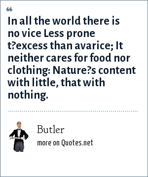 Butler: In all the world there is no vice Less prone t?excess than avarice; It neither cares for food nor clothing: Nature?s content with little, that with nothing.