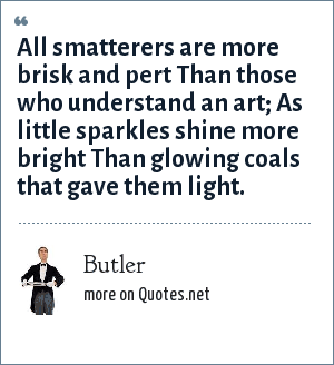 Butler: All smatterers are more brisk and pert Than those who understand an art; As little sparkles shine more bright Than glowing coals that gave them light.
