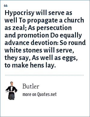 Butler: Hypocrisy will serve as well To propagate a church as zeal; As persecution and promotion Do equally advance devotion: So round white stones will serve, they say, As well as eggs, to make hens lay.