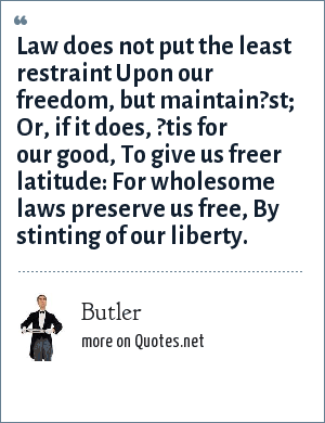 Butler: Law does not put the least restraint Upon our freedom, but maintain?st; Or, if it does, ?tis for our good, To give us freer latitude: For wholesome laws preserve us free, By stinting of our liberty.