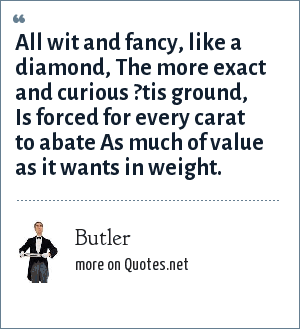 Butler: All wit and fancy, like a diamond, The more exact and curious ?tis ground, Is forced for every carat to abate As much of value as it wants in weight.