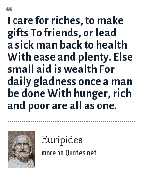 Euripides: I care for riches, to make gifts To friends, or lead a sick man back to health With ease and plenty. Else small aid is wealth For daily gladness once a man be done With hunger, rich and poor are all as one.